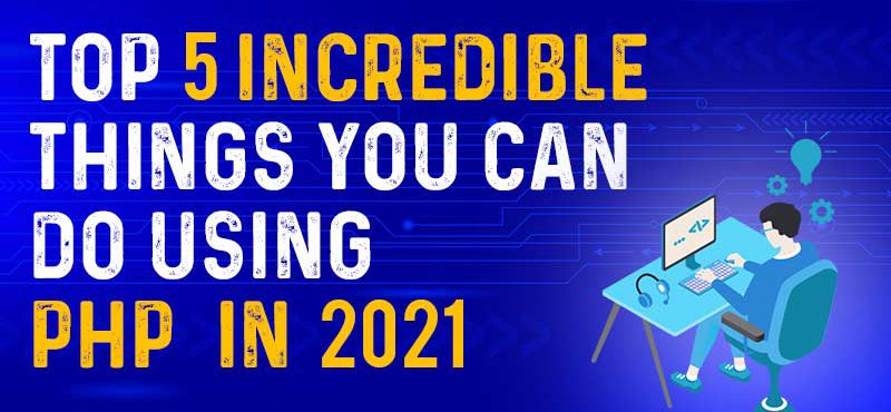 Top 5 Incredible things you can do using PHP in 2021